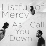 As I Call You Down (Fistful Of Mercy, 2010)
