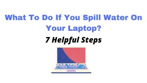 What to do if you spill water on your laptop