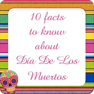 10 facts to know about Día De Los Muertos?