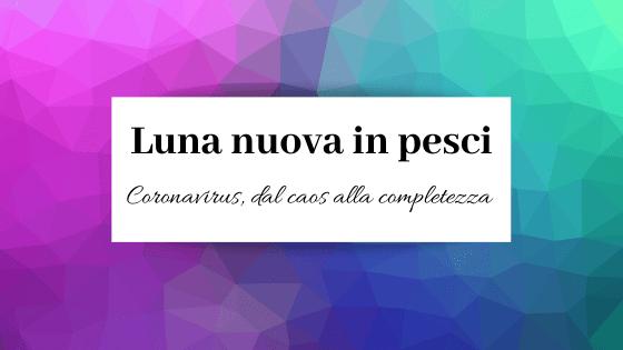 Luna nuova in pesci, Coronavirus: dal caos alla completezza.