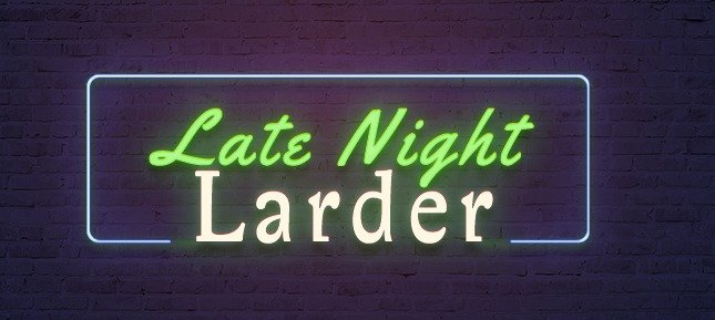 LATE NIGHT LARDER RETURNS