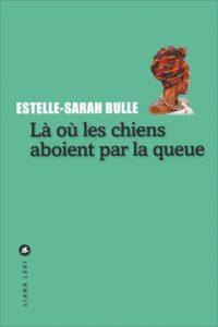 Là où les chiens aboient par la queue - Estelle-Sarah Bulle