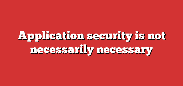 Application security is not necessarily necessary