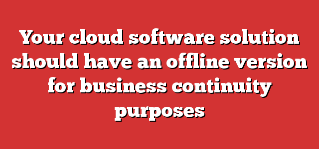 Your cloud software solution should have an offline version for business continuity purposes
