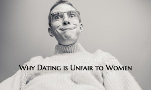 Dating is Unfair to Women