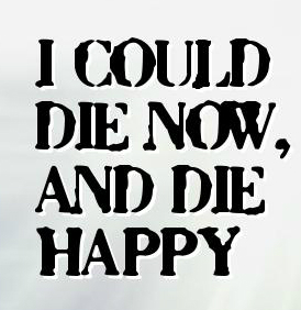 DEATH_I could die now and die happy