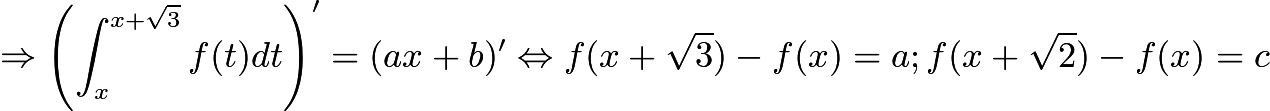 $\\ \Rightarrow \left ( \int_{x}^{x+\sqrt{3}}f(t)dt \right )'=(ax+b)' \Leftrightarrow f(x+\sqrt{3})-f(x)=a;f(x+\sqrt{2})-f(x)=c$