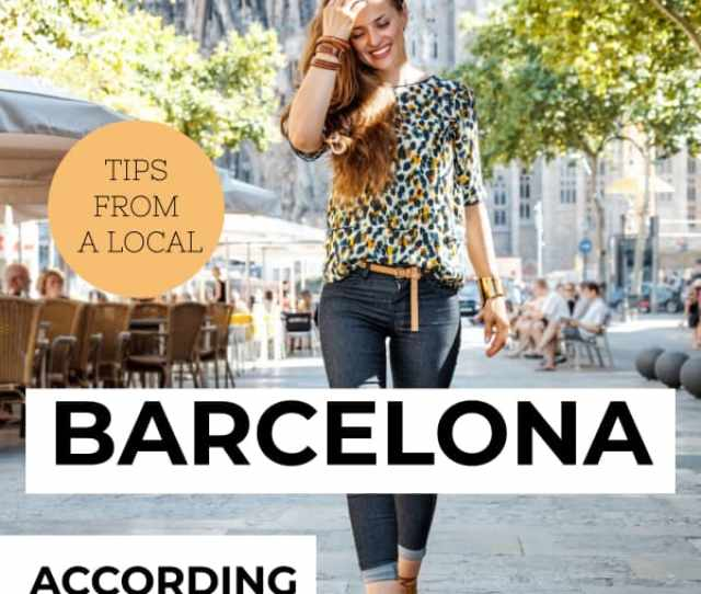 Not Sure How To Dress On Your Trip To Barcelona Local Tips On How To