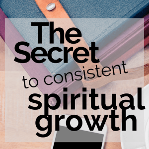 The Secret to Being Consistent with Spiritual Growth