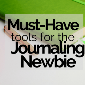 10 Must Have Tools for Journaling Newbies