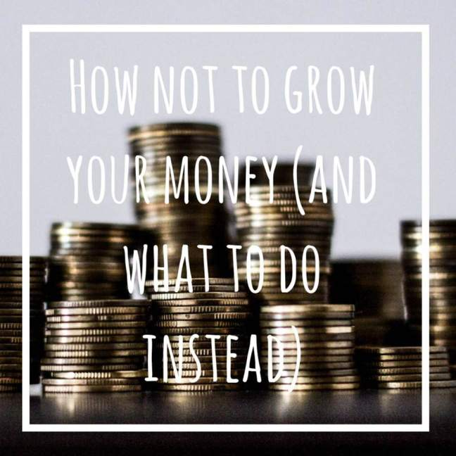 How Not To Grow Your Money (And What To Do Instead)