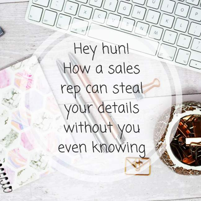 Hey hun! || How a sales rep can steal your details without you even knowing