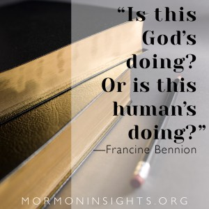 """""""Is this God's doing? Or is this human's doing?"""" Francine Bennion. Text set on background of scriptures"""