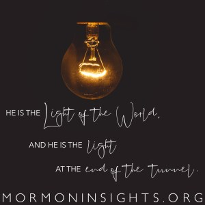 He is the Light of the World, and he is the light at the end of the tunnel.