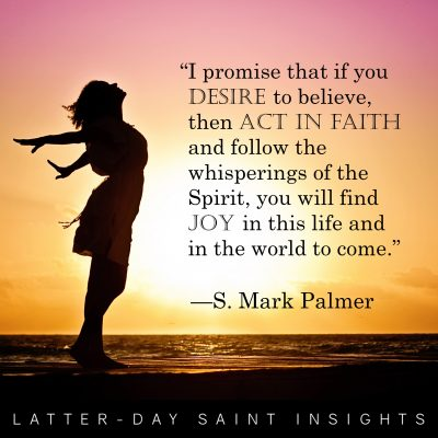 """""""I promise that if you desire to believe, then act in faith and follow the whisperings of the Spirit, you will find joy in this life and in the world to come."""" –S. Mark Palmer"""