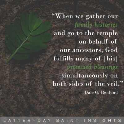 """""""When we gather our family histories and go to the temple on behalf of our ancestors, God fulfills many of [his] promised blessings simultaneously on both sides of the veil."""" - Dale G. Renlund"""