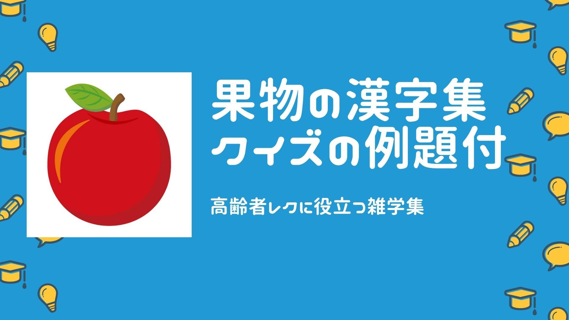 くだもの・フルーツの漢字集(高齢者レクに役立つ雑学集・クイズの例題付き)