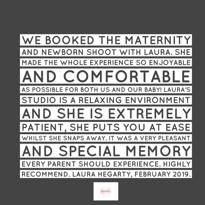 A testimonial from a client that came to visit us recently. February 2019.We booked the maternity and newborn shoot with Laura. She made the whole experience so enjoyable and comfortable as possible for both us and our baby! Laura's studio is a relaxing environment and she is extremely patient, she puts you at ease whilst she snaps away. It was a very pleasant and special memory every parent should experience. Highly recommend. Grey background, white wording, Laura Joy Photography logo.