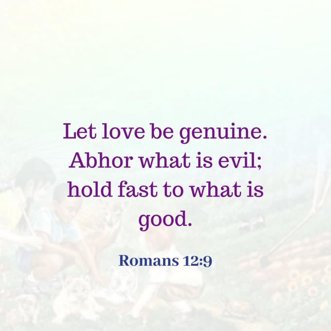 Let love be genuine. Abhor what is evil; hold fast to what is good. (1).png