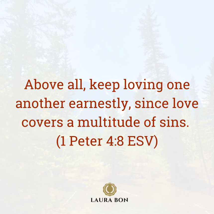 Above all, keep loving one another earnestly, since love covers a multitude of sins. (1 Peter 4_8 ESV).png