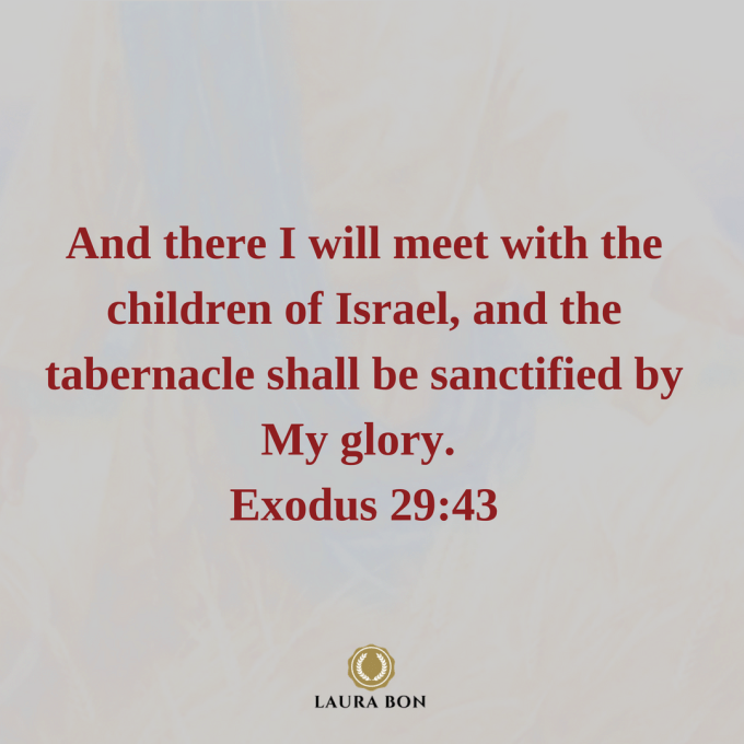 And there I will meet with the children of Israel, and the tabernacle shall be sanctified by My glory. Exodus 29_43.png
