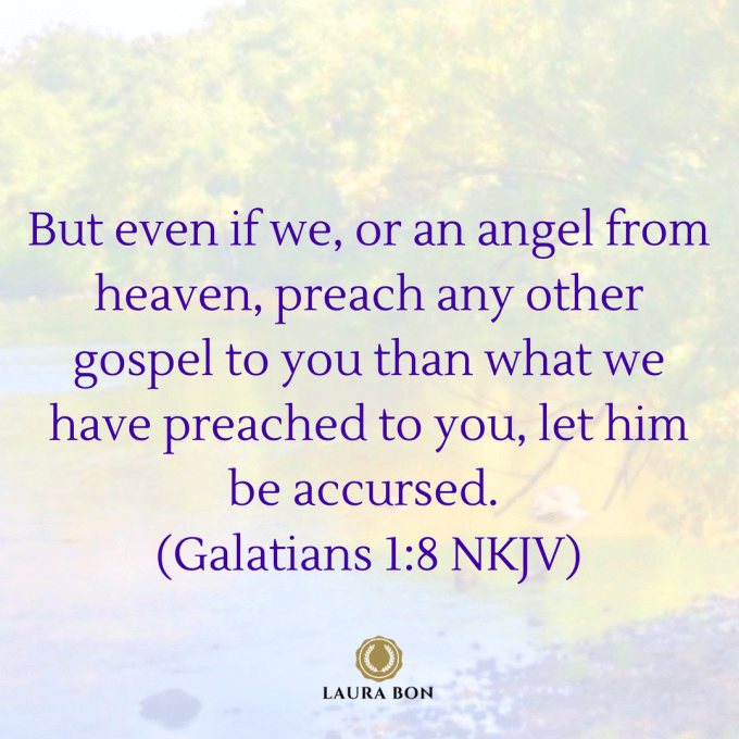 But even if we, or an angel from heaven, preach any other gospel to you than what we have preached to you, let him be accursed (Galatians 1_8 NKJV).png