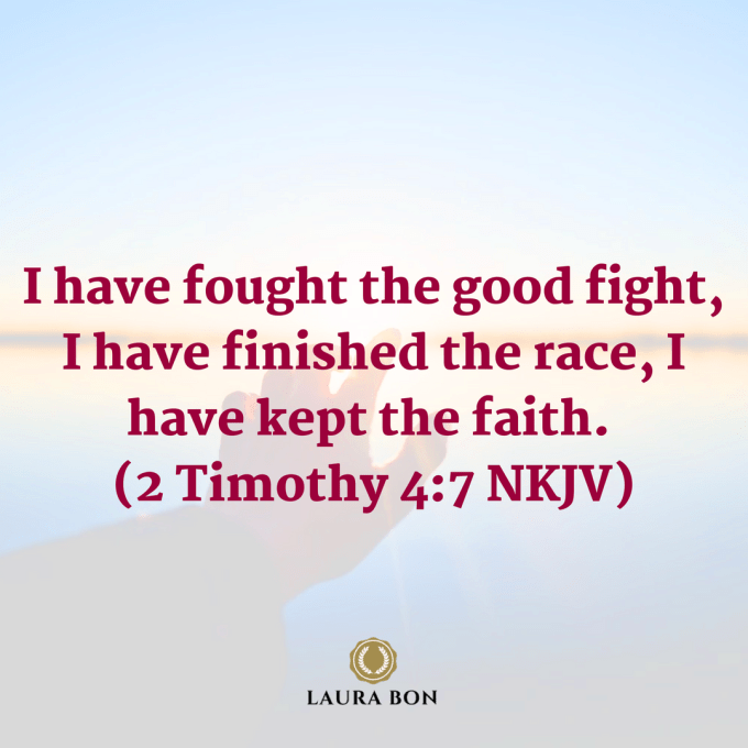 I have fought the good fight, I have finished the race, I have kept the faith. (2 Timothy 4_7 NKJV).png