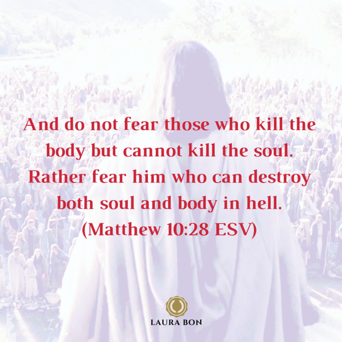 And do not fear those who kill the body but cannot kill the soul. Rather fear him who can destroy both soul and body in hell. (Matthew 10_28 ESV)-2.png