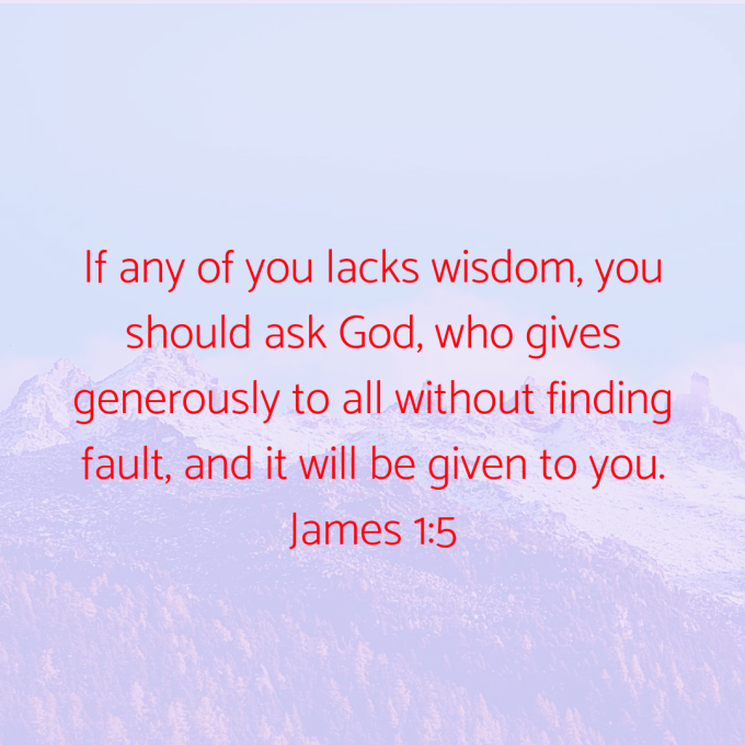 If any of you lacks wisdom, you should ask God, who gives generously to all without finding fault, and it will be given to you..png