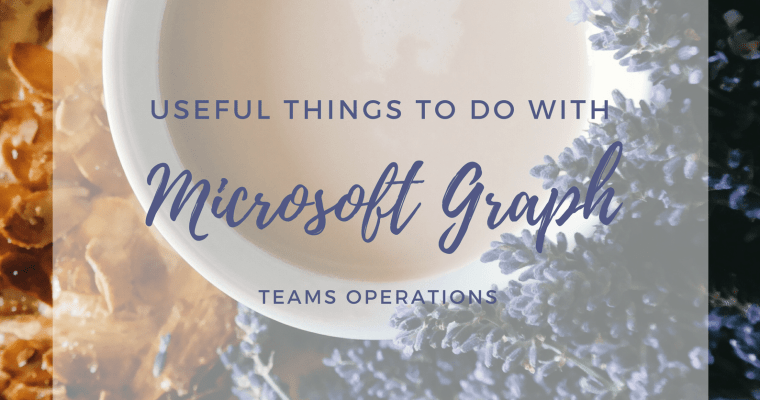 Useful Things to Do with Microsoft Graph Teams Operations