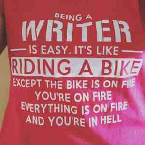 Being a writer is easy. It's like riding a bike. Except the bike is on fire. You're on fire. Everything is on fire and you're in hell.
