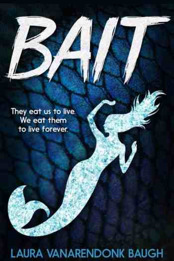 BAIT by Laura VanArendonk Baugh. BAIT. They eat us to live. We eat them to live forever.