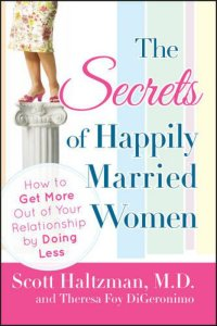 The Secrets of Happily Married Women: How to Get More Out of Your Relationship by Doing Less By Scott Haltzman, Theresa Foy DiGeronimo