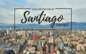 A Little Look at my Expat Life- Santiago From Above