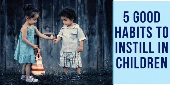 5 Good Habits to Instill in Children