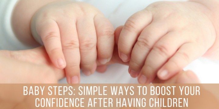 Baby Steps: Simple Ways To Boost Your Confidence After Having Children
