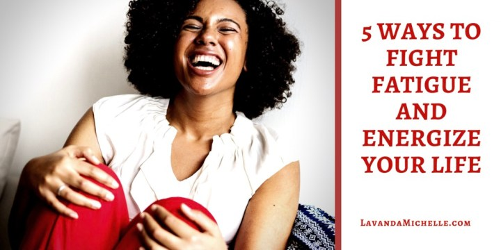 5 Ways To Fight FatigueAnd Energize Your Life