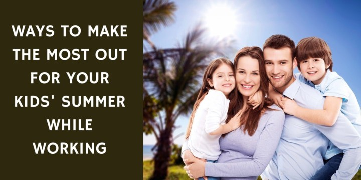 Ways to Make the Most out of your Kids' Summer While Working