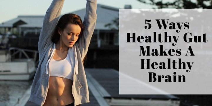 5 Ways Healthy Gut Makes A Healthy Brain
