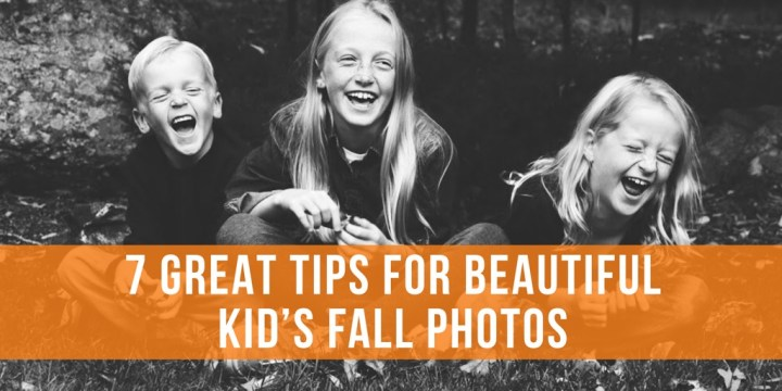 7 GREAT TIPS FOR BEAUTIFUL KID'S FALL PHOTOS