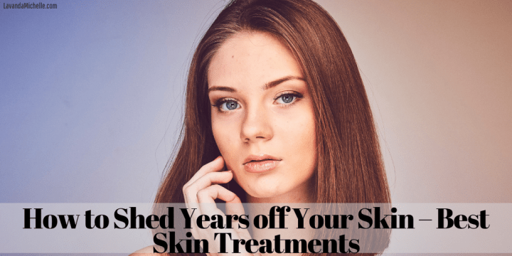 How to Shed Years off Your Skin – Best Skin Treatments