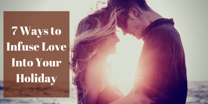 7 Ways to Infuse Love Into Your Holiday