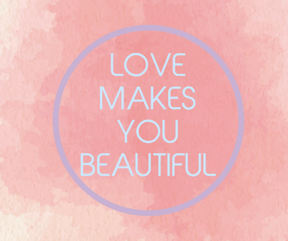 LOVE MAKES YOU BEAUTIFUL (1)