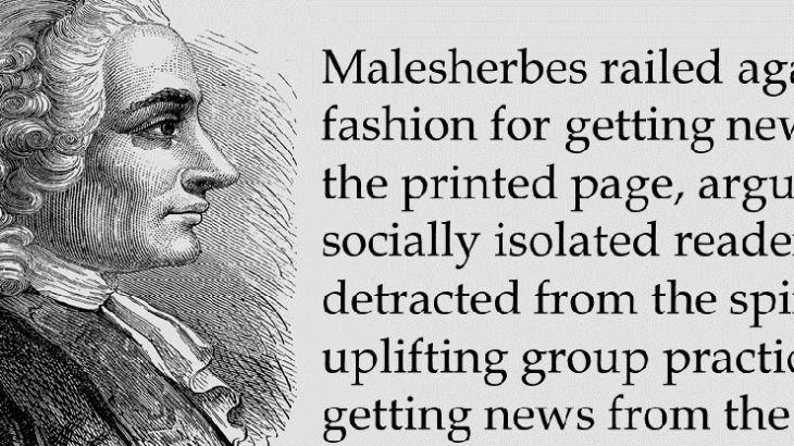 Malesherbes railed against the fashion for getting news from the printed page, arguing that it socially isolated readers and detracted from the spiritually uplifting group practice of getting news from the pulpit.