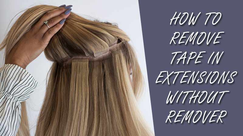 5 Best Ideas On How To Remove Tape In Extensions Without Remover
