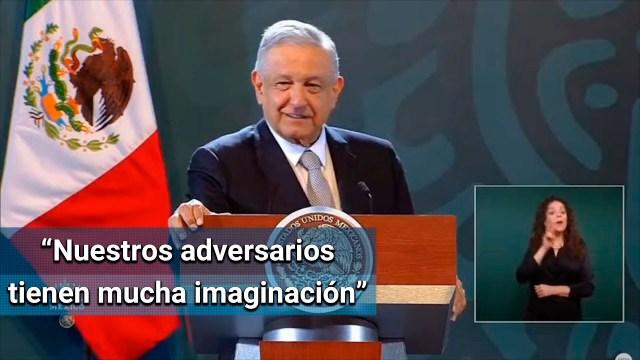 AMLO: nuestros adversarios tienen mucha imaginación y todo lo malinterpretan