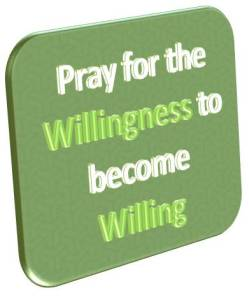 """Pray for the Willingness to become Willing."""