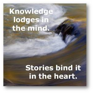 Knowledge lodges in my mind. Stories bind it in my heart.