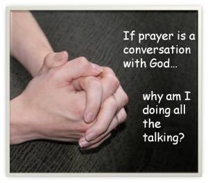 If prayers are conversations with God, why am I doing all the talking?