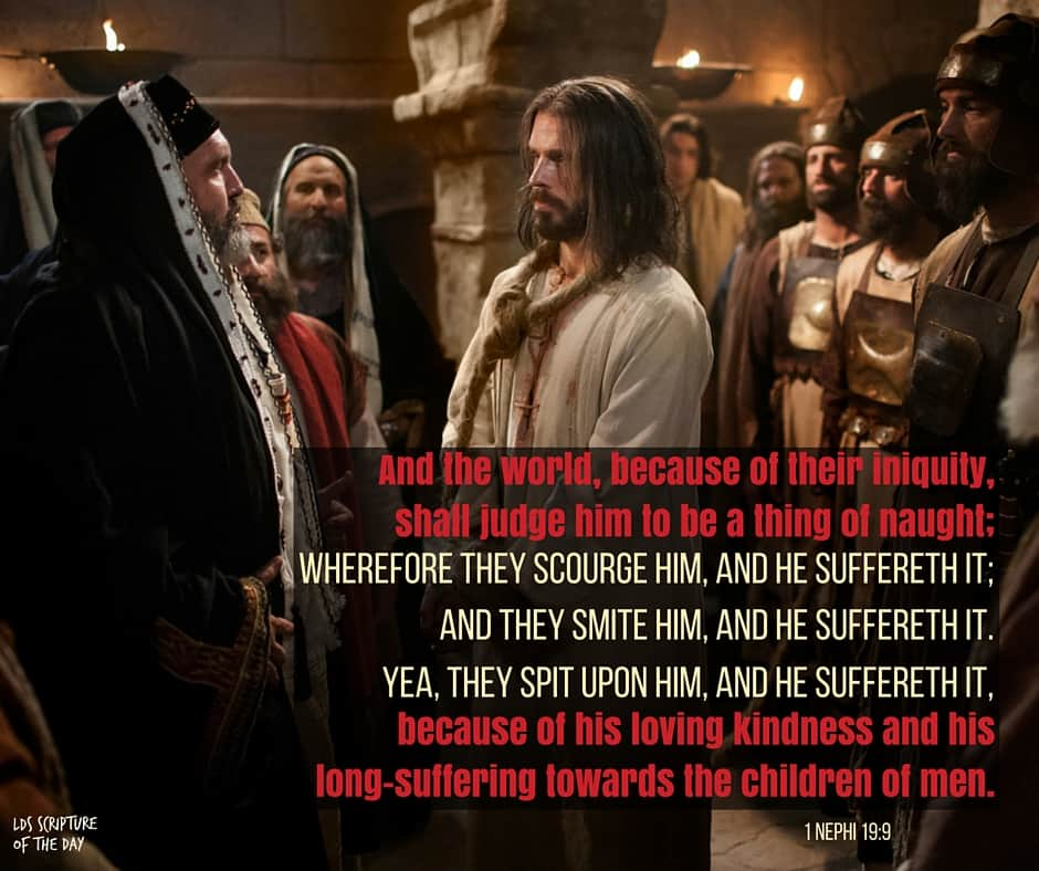 And the world, because of their iniquity, shall judge him to be a thing of naught; wherefore they scourge him, and he suffereth it; and they smite him, and he suffereth it. Yea, they spit upon him, and he suffereth it, because of his loving kindness and his long-suffering towards the children of men. 1 Nephi 19:9